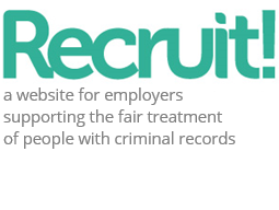 Recruit! – a website that supports UK employers to recruit people with convictions and helps them to deal with criminal records fairly